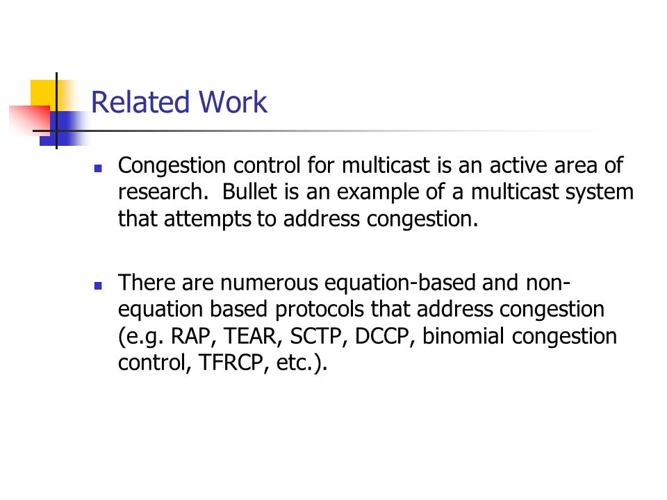 Related Work Congestion control for multicast is an active area of research. Bullet is an example of a multicast system that attempts to address conge