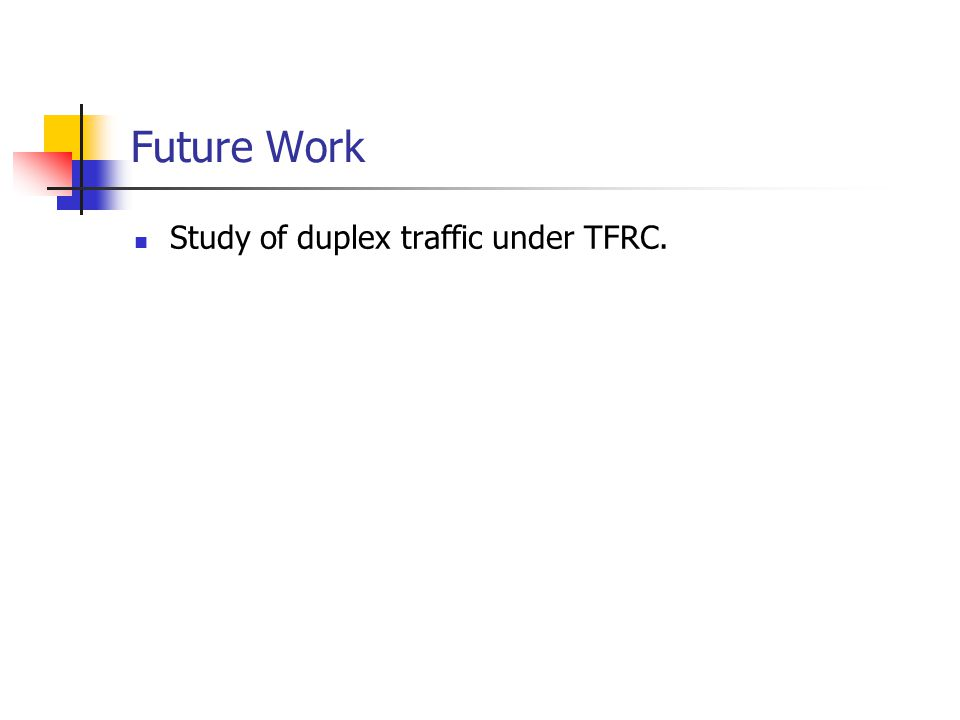 Future Work Study of duplex traffic under TFRC.