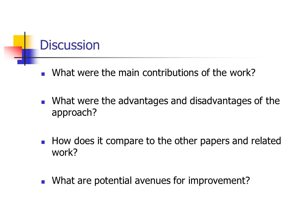 Discussion What were the main contributions of the work? What were the advantages and disadvantages of the approach? How does it compare to the other