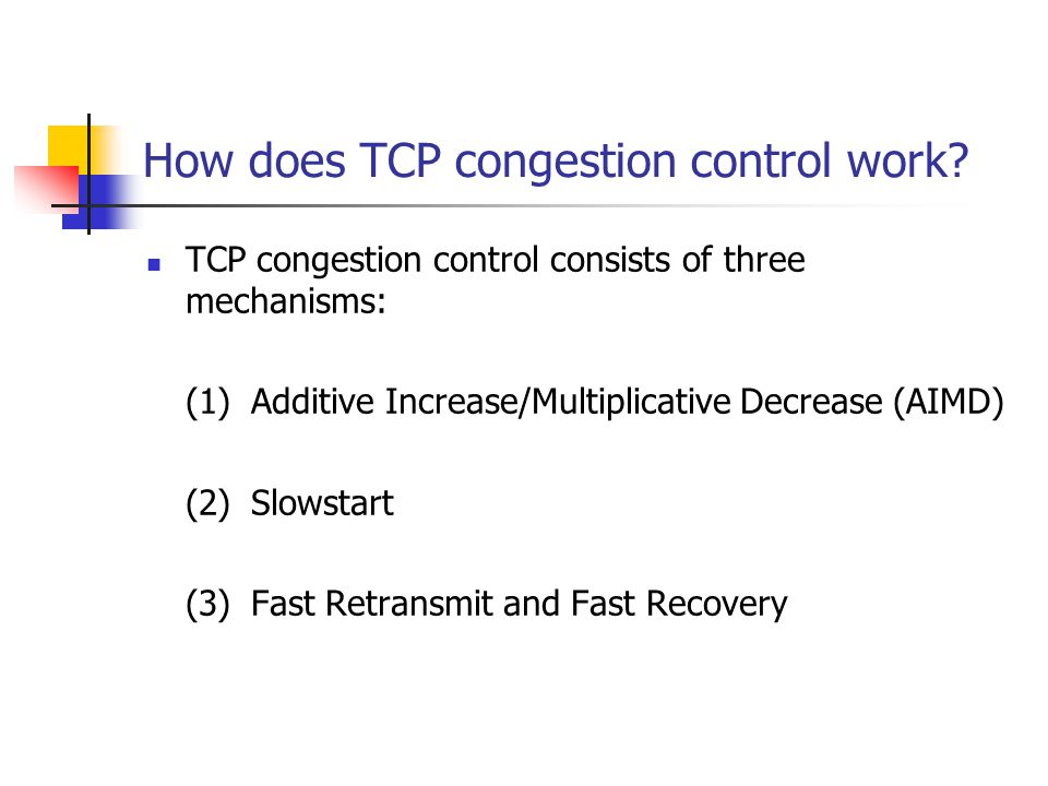 How does TCP congestion control work? TCP congestion control consists of three mechanisms: (1)Additive Increase/Multiplicative Decrease (AIMD) (2)Slow