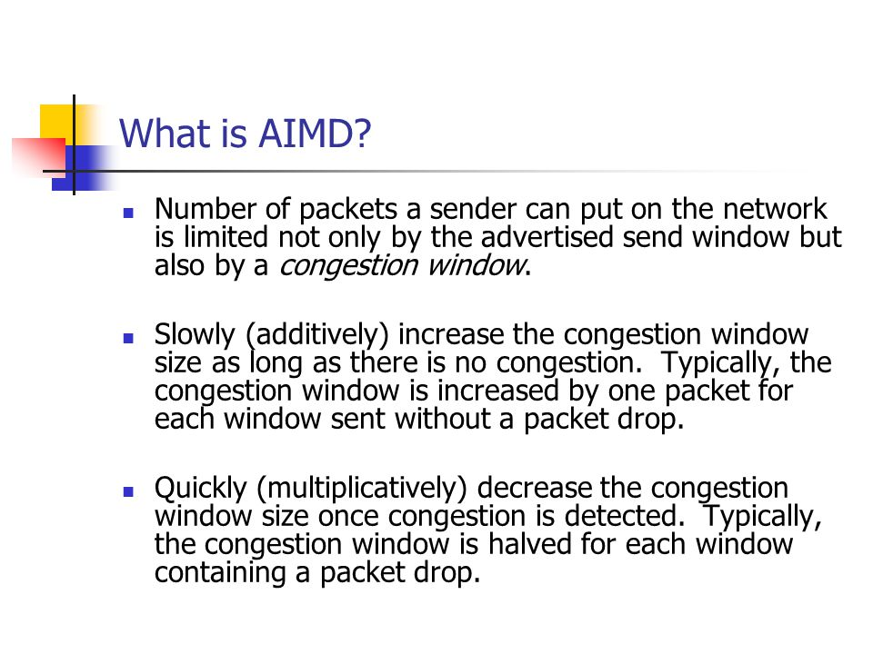 What is AIMD? Number of packets a sender can put on the network is limited not only by the advertised send window but also by a congestion window. Slo