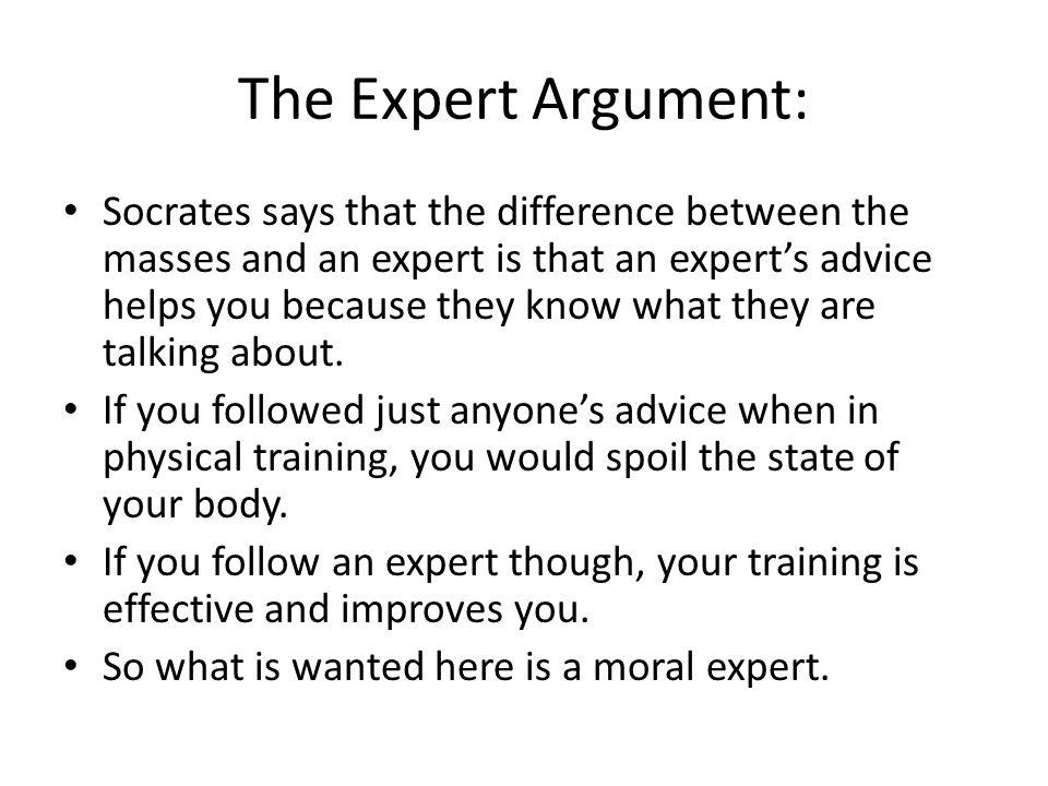 Expertise Socrates and Crito note that they have no clear expert available to them, so Socrates proposes that if his own reasoning stands up to careful scrutiny, then they shall follow that reasoning.