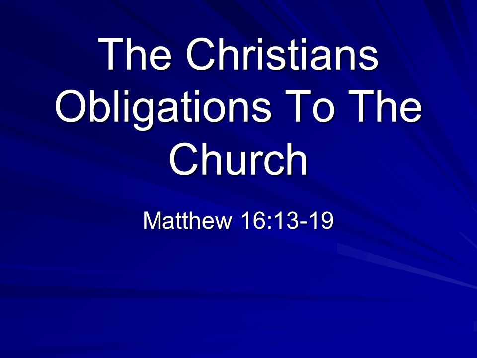 The Christians Obligations To The Church Matthew 16:13-19