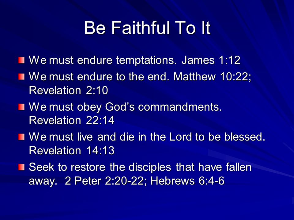 Be Faithful To It We must endure temptations. James 1:12 We must endure to the end. Matthew 10:22; Revelation 2:10 We must obey God's commandments. Re