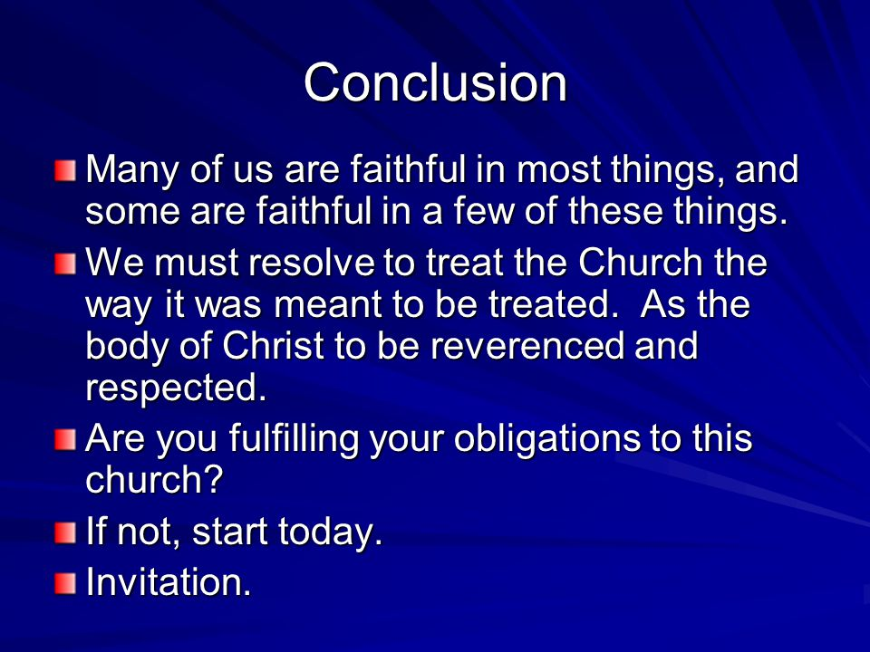 Conclusion Many of us are faithful in most things, and some are faithful in a few of these things. We must resolve to treat the Church the way it was
