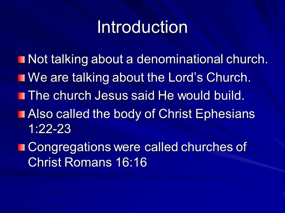Introduction Not talking about a denominational church. We are talking about the Lord's Church. The church Jesus said He would build. Also called the