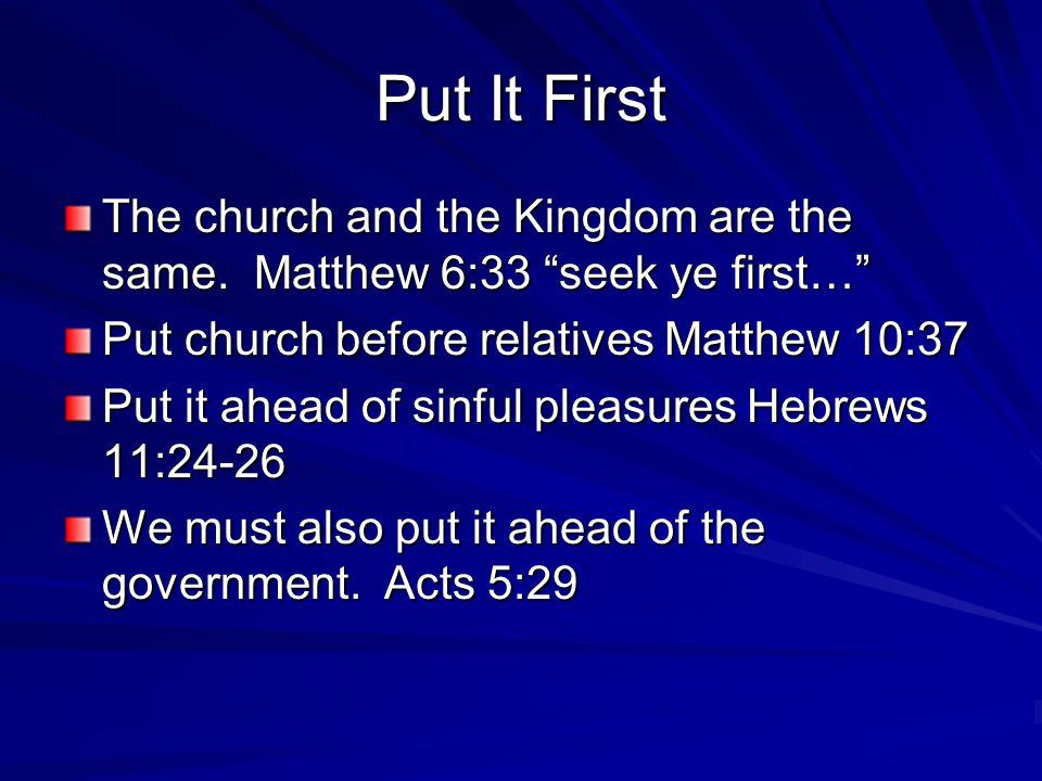 """Put It First The church and the Kingdom are the same. Matthew 6:33 """"seek ye first…"""" Put church before relatives Matthew 10:37 Put it ahead of sinful p"""