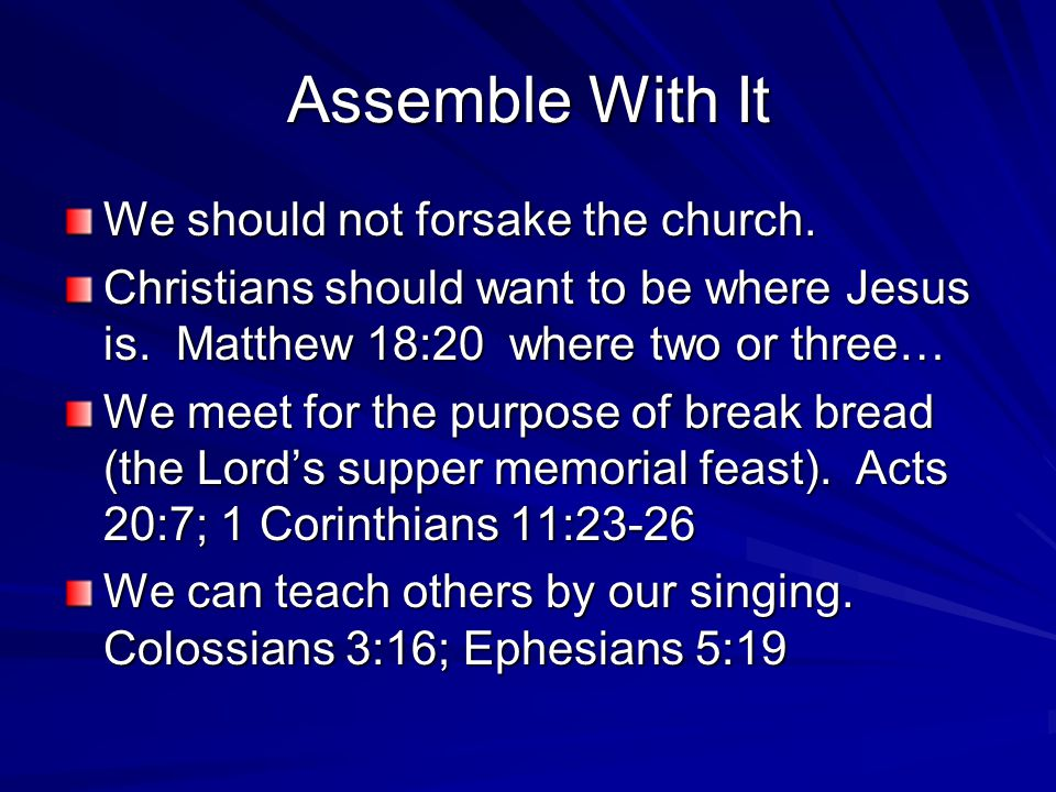 Assemble With It We should not forsake the church. Christians should want to be where Jesus is. Matthew 18:20 where two or three… We meet for the purp