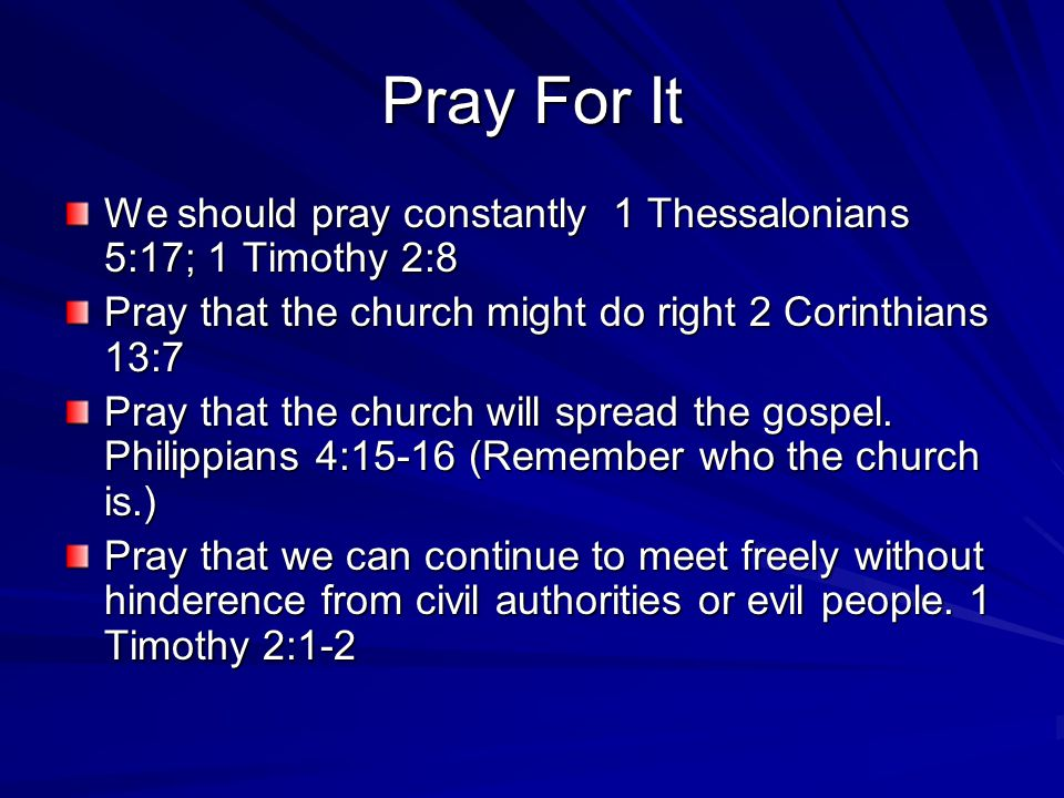 Pray For It We should pray constantly 1 Thessalonians 5:17; 1 Timothy 2:8 Pray that the church might do right 2 Corinthians 13:7 Pray that the church will spread the gospel.