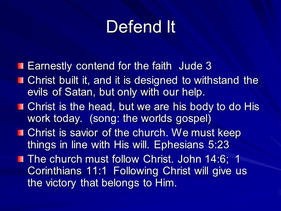 Defend It Earnestly contend for the faith Jude 3 Christ built it, and it is designed to withstand the evils of Satan, but only with our help.