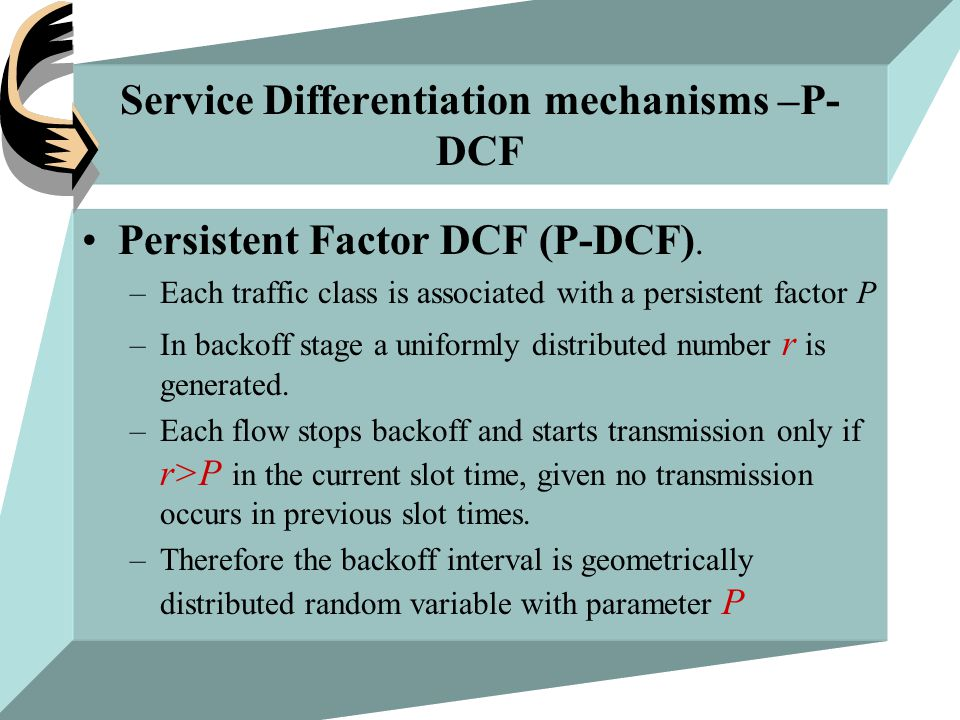Service Differentiation mechanisms –P- DCF Persistent Factor DCF (P-DCF). –Each traffic class is associated with a persistent factor P –In backoff sta