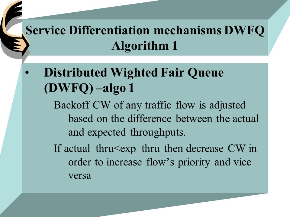 Service Differentiation mechanisms DWFQ Algorithm 1 Distributed Wighted Fair Queue (DWFQ) –algo 1 Backoff CW of any traffic flow is adjusted based on the difference between the actual and expected throughputs.