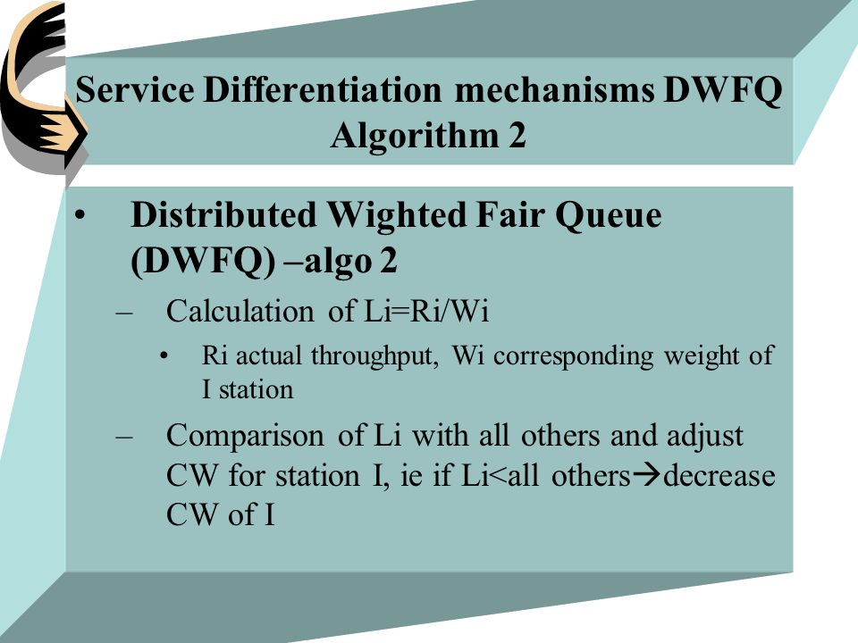Service Differentiation mechanisms DWFQ Algorithm 2 Distributed Wighted Fair Queue (DWFQ) –algo 2 –Calculation of Li=Ri/Wi Ri actual throughput, Wi corresponding weight of I station –Comparison of Li with all others and adjust CW for station I, ie if Li<all others  decrease CW of I