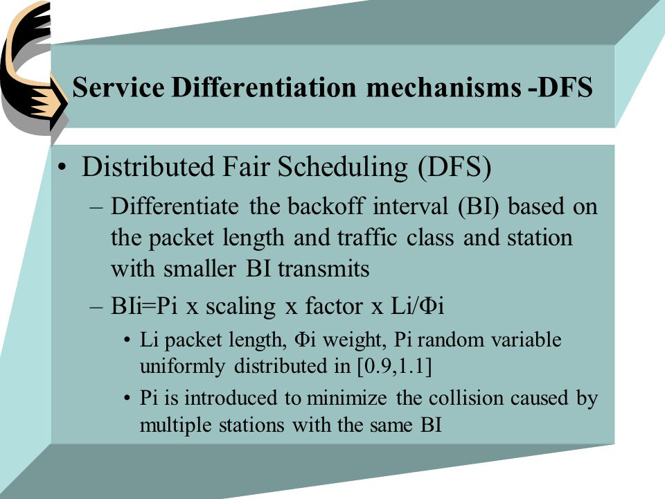 Service Differentiation mechanisms -DFS Distributed Fair Scheduling (DFS) –Differentiate the backoff interval (BI) based on the packet length and traffic class and station with smaller BI transmits –BIi=Ρi x scaling x factor x Li/Φi Li packet length, Φi weight, Pi random variable uniformly distributed in [0.9,1.1] Pi is introduced to minimize the collision caused by multiple stations with the same BI
