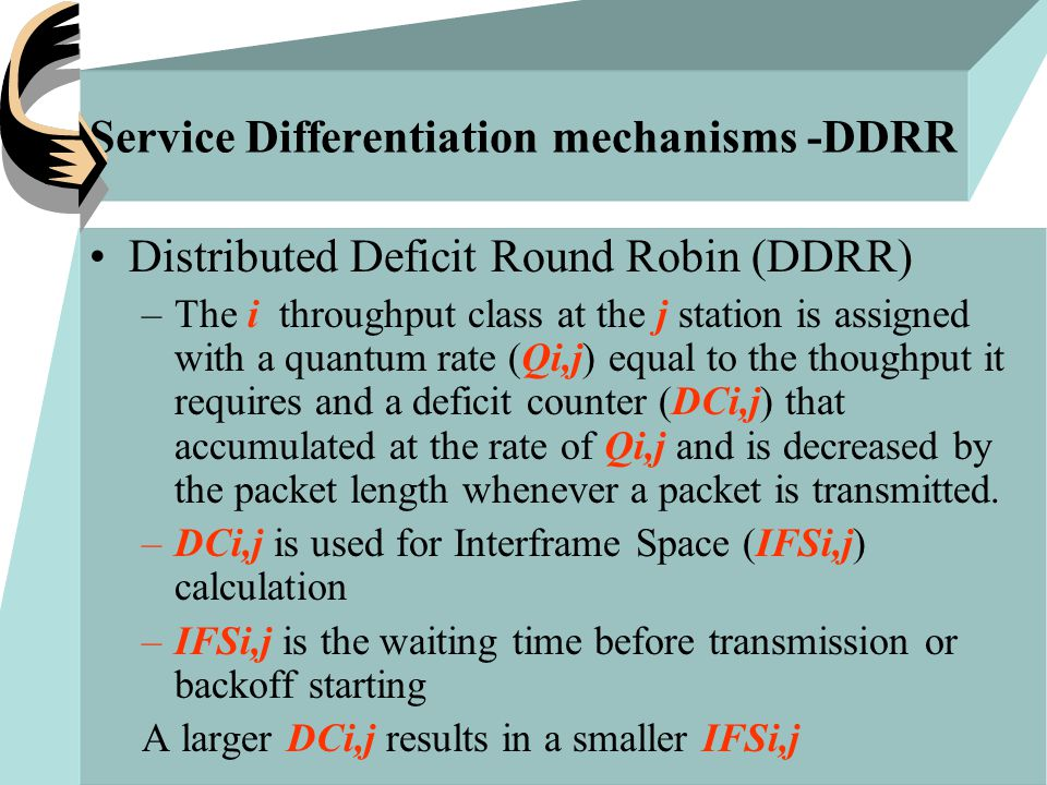 Service Differentiation mechanisms -DDRR Distributed Deficit Round Robin (DDRR) –The i throughput class at the j station is assigned with a quantum rate (Qi,j) equal to the thoughput it requires and a deficit counter (DCi,j) that accumulated at the rate of Qi,j and is decreased by the packet length whenever a packet is transmitted.