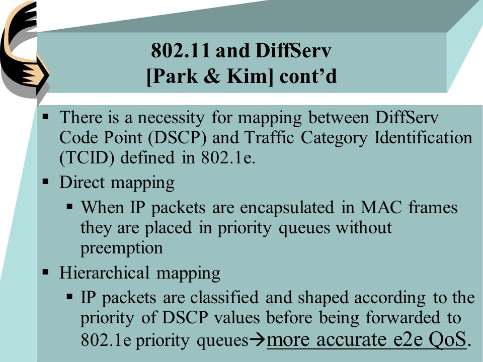 802.11 and DiffServ [Park & Kim] cont'd  There is a necessity for mapping between DiffServ Code Point (DSCP) and Traffic Category Identification (TCID) defined in 802.1e.