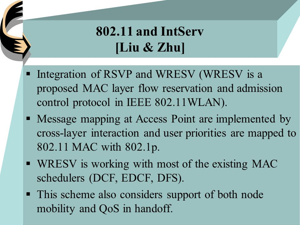 802.11 and IntServ [Liu & Zhu]  Integration of RSVP and WRESV (WRESV is a proposed MAC layer flow reservation and admission control protocol in IEEE 802.11WLAN).