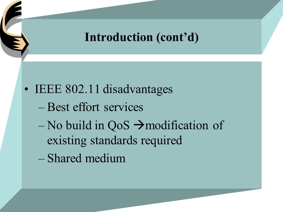 Introduction (cont'd) IEEE 802.11 disadvantages –Best effort services –No build in QoS  modification of existing standards required –Shared medium