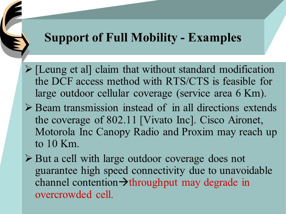 Support of Full Mobility - Examples  [Leung et al] claim that without standard modification the DCF access method with RTS/CTS is feasible for large outdoor cellular coverage (service area 6 Km).