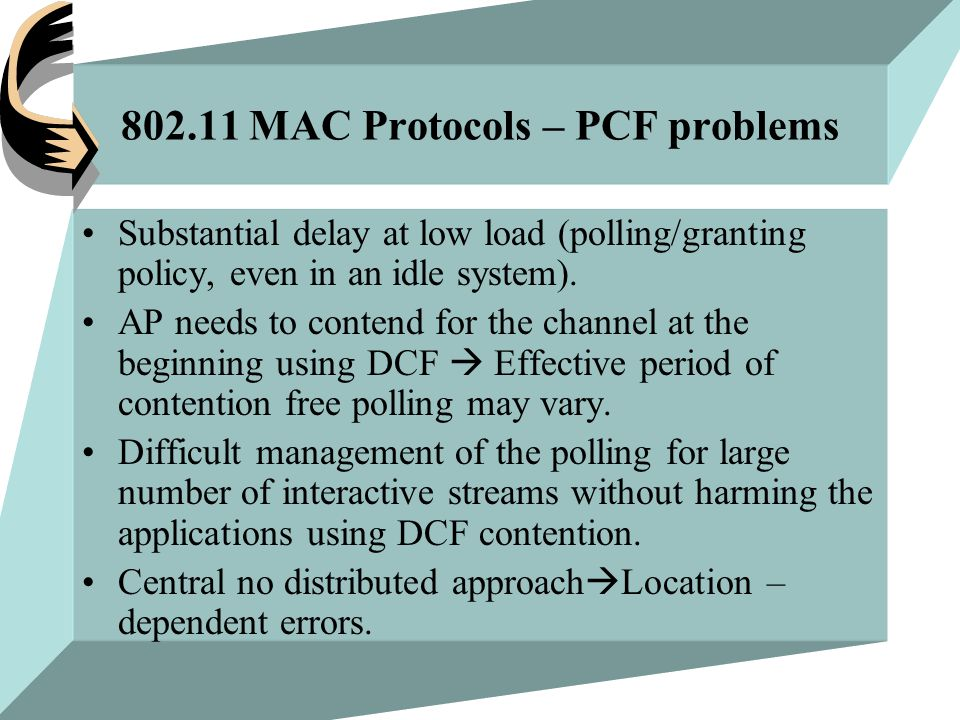 802.11 MAC Protocols – PCF problems Substantial delay at low load (polling/granting policy, even in an idle system).