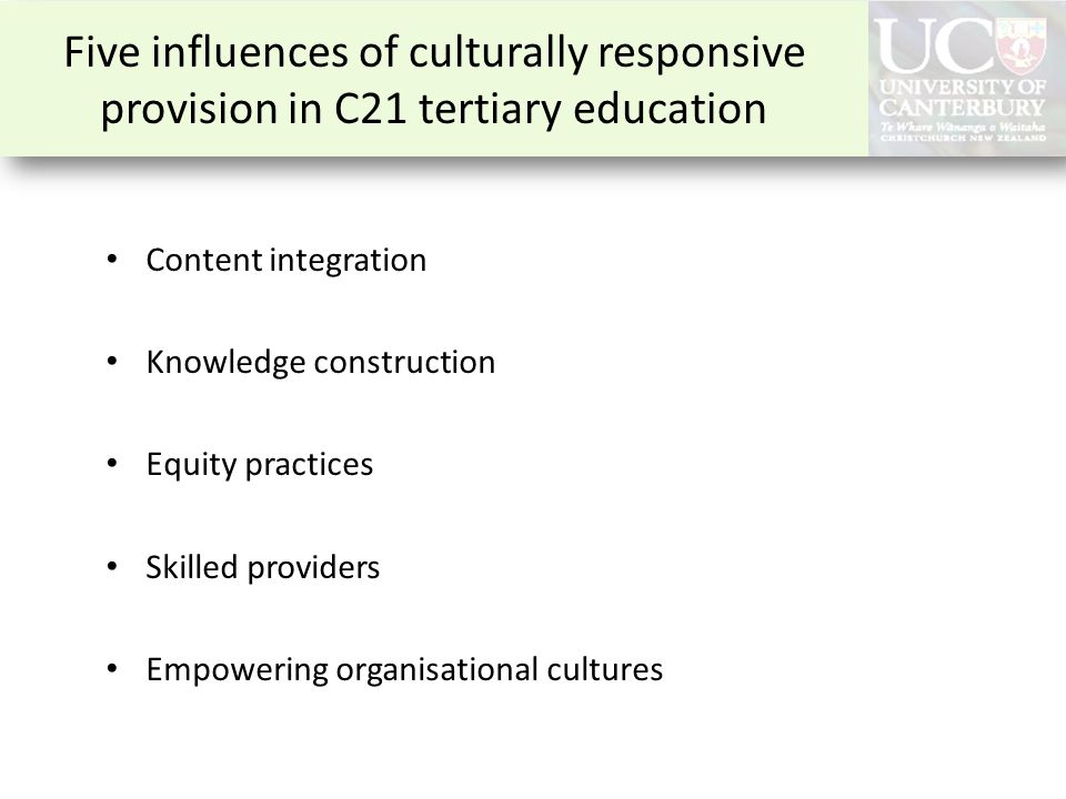 Five influences of culturally responsive provision in C21 tertiary education Content integration Knowledge construction Equity practices Skilled provi