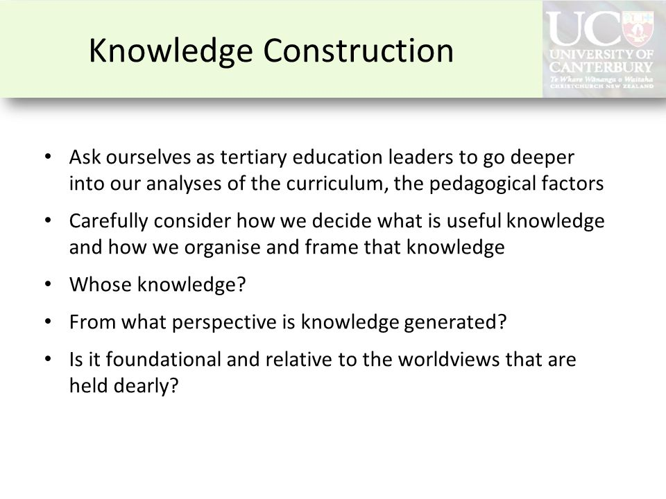Knowledge Construction Ask ourselves as tertiary education leaders to go deeper into our analyses of the curriculum, the pedagogical factors Carefully