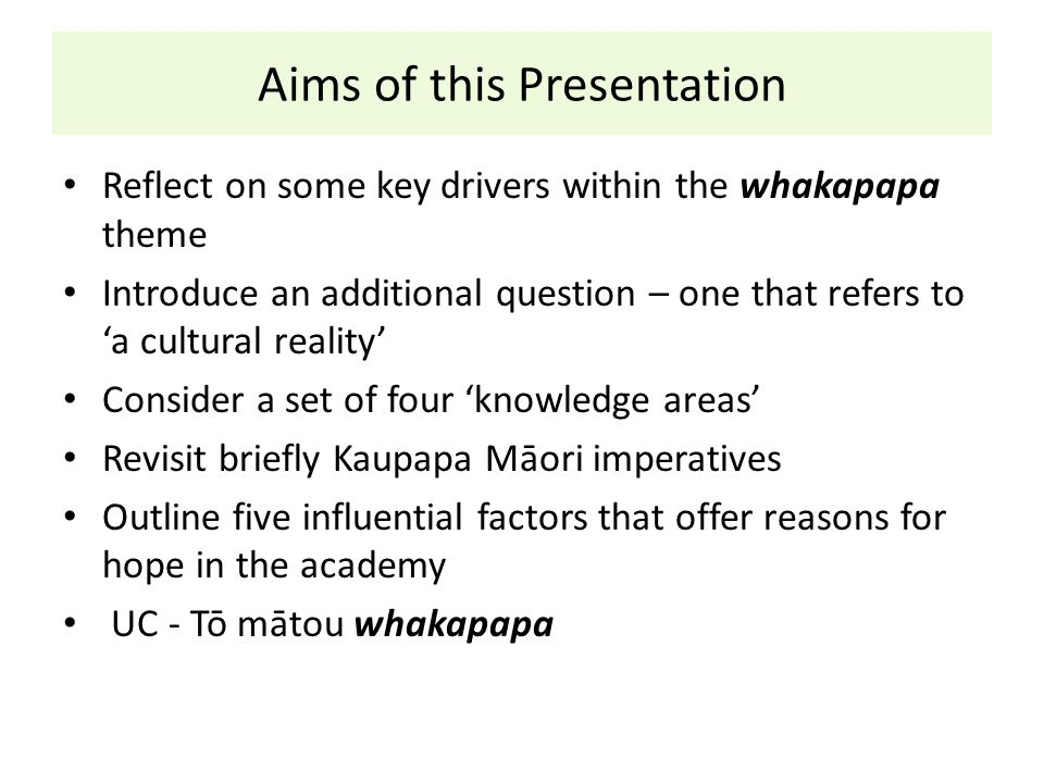 Aims of this Presentation Reflect on some key drivers within the whakapapa theme Introduce an additional question – one that refers to 'a cultural rea