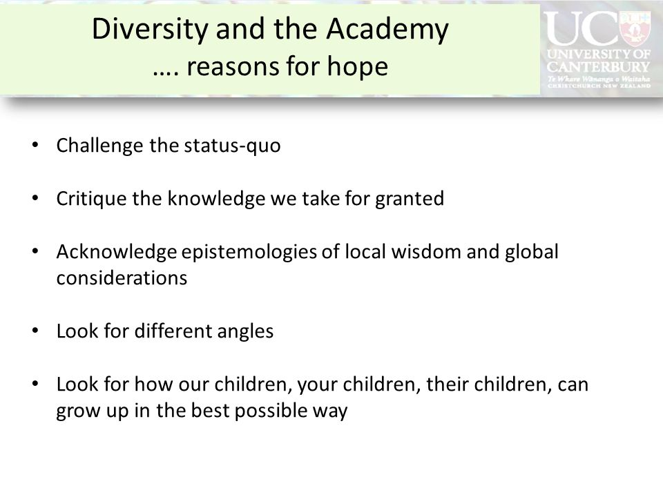 Diversity and the Academy …. reasons for hope Challenge the status-quo Critique the knowledge we take for granted Acknowledge epistemologies of local