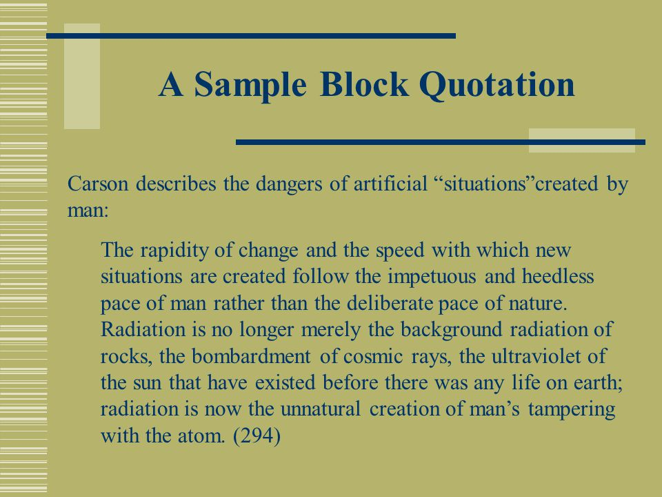 A Sample Block Quotation Carson describes the dangers of artificial situations created by man: The rapidity of change and the speed with which new situations are created follow the impetuous and heedless pace of man rather than the deliberate pace of nature.