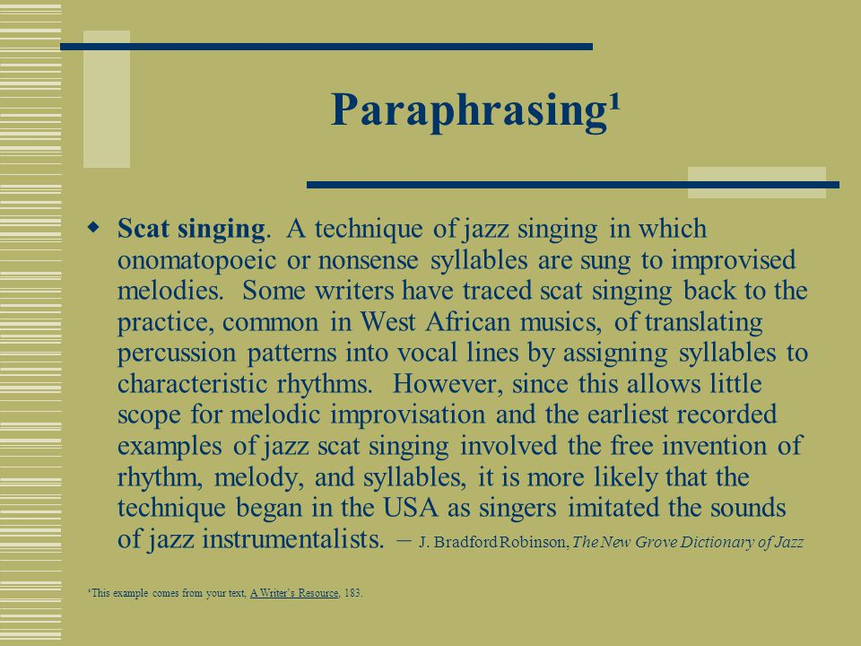 Paraphrasing¹  Scat singing. A technique of jazz singing in which onomatopoeic or nonsense syllables are sung to improvised melodies. Some writers ha