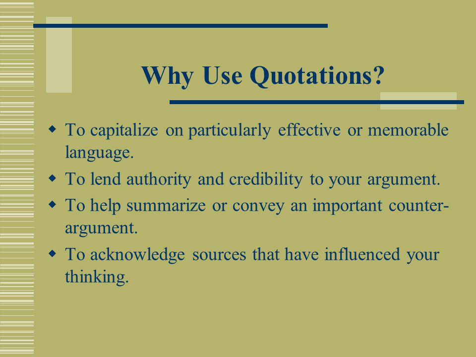 Why Use Quotations.  To capitalize on particularly effective or memorable language.
