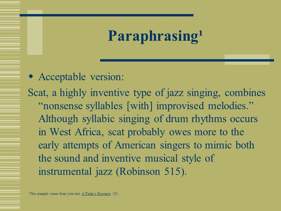 Paraphrasing¹  Acceptable version: Scat, a highly inventive type of jazz singing, combines nonsense syllables [with] improvised melodies. Although syllabic singing of drum rhythms occurs in West Africa, scat probably owes more to the early attempts of American singers to mimic both the sound and inventive musical style of instrumental jazz (Robinson 515).