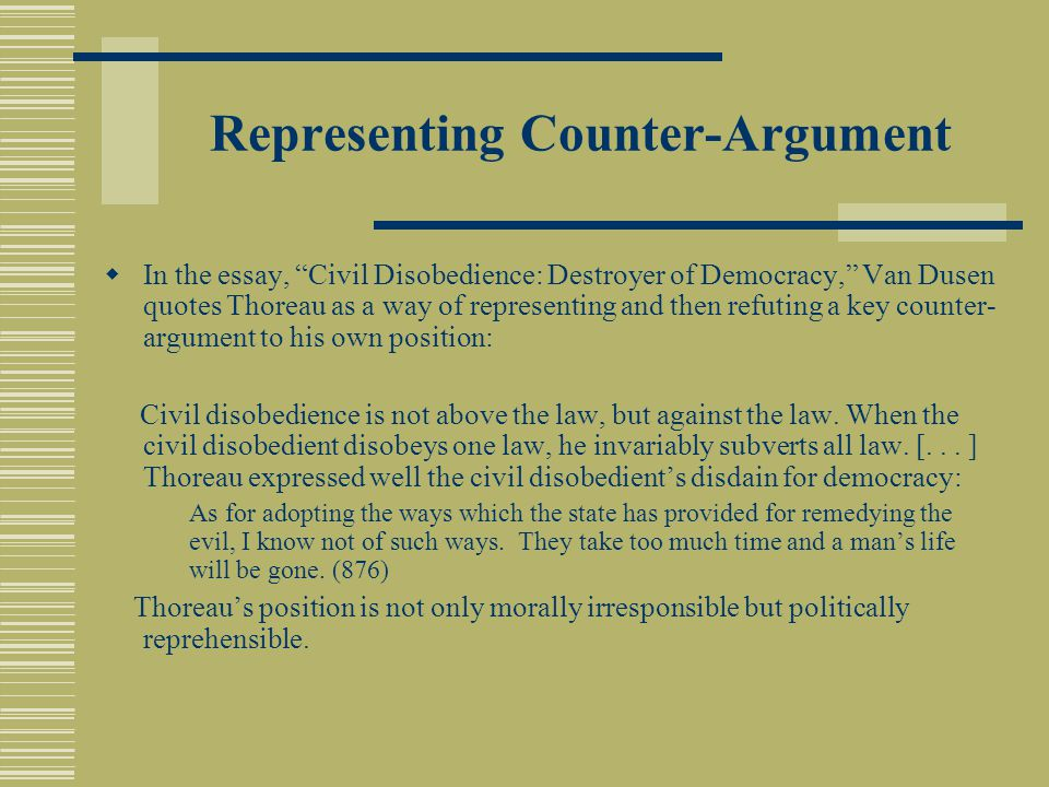 "Representing Counter-Argument  In the essay, ""Civil Disobedience: Destroyer of Democracy,"" Van Dusen quotes Thoreau as a way of representing and then"