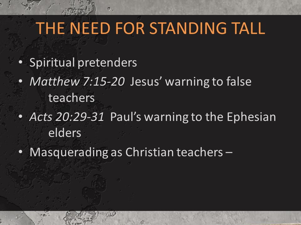 THE NEED FOR STANDING TALL Spiritual pretenders Matthew 7:15-20 Matthew 7:15-20 Jesus' warning to false teachers Acts 20:29-31 Acts 20:29-31 Paul's wa