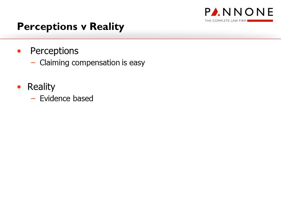 Perceptions v Reality Perceptions –Claiming compensation is easy Reality –Evidence based