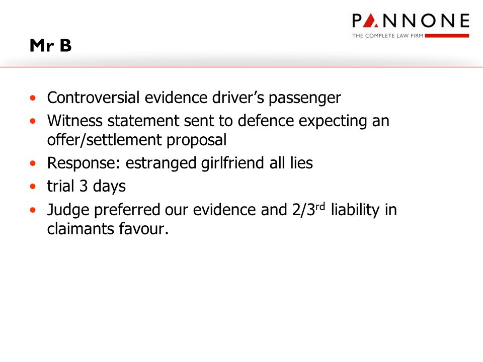 Mr B Controversial evidence driver's passenger Witness statement sent to defence expecting an offer/settlement proposal Response: estranged girlfriend all lies trial 3 days Judge preferred our evidence and 2/3 rd liability in claimants favour.