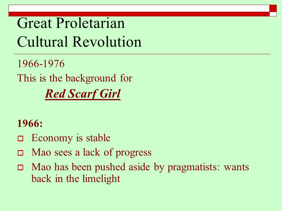 Great Proletarian Cultural Revolution 1966-1976 This is the background for Red Scarf Girl 1966:  Economy is stable  Mao sees a lack of progress  Mao has been pushed aside by pragmatists: wants back in the limelight
