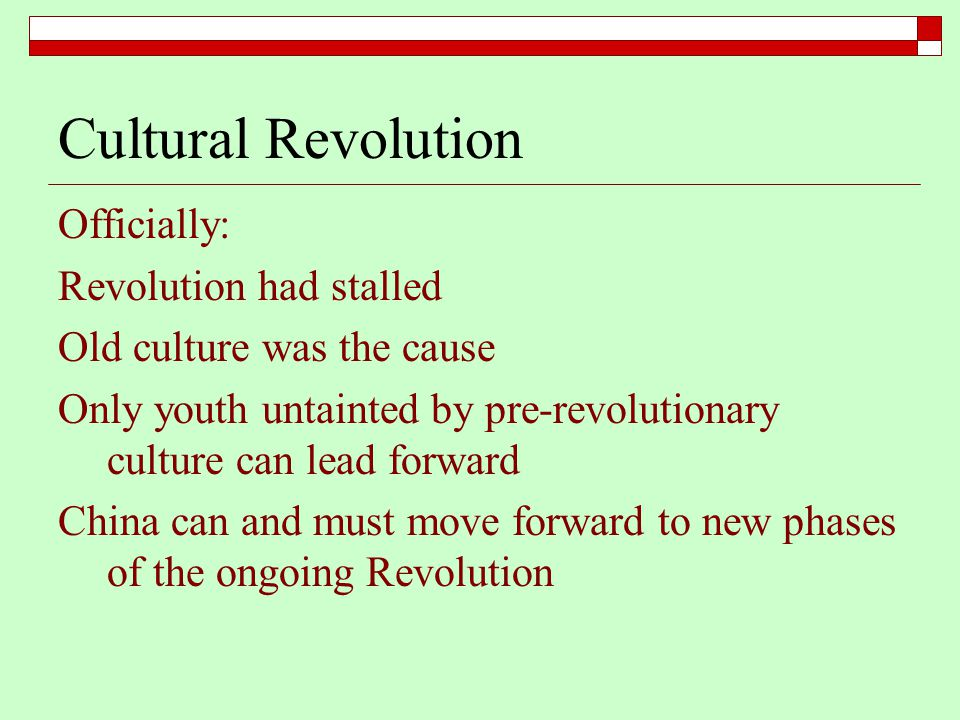 Cultural Revolution Officially: Revolution had stalled Old culture was the cause Only youth untainted by pre-revolutionary culture can lead forward China can and must move forward to new phases of the ongoing Revolution