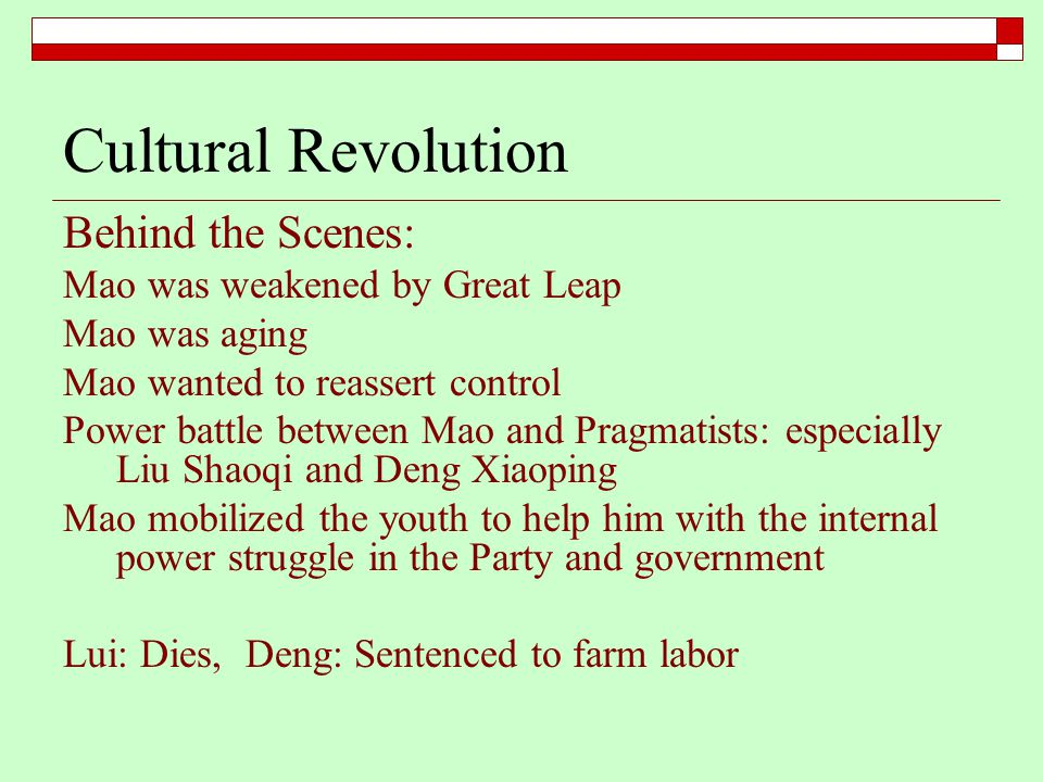 Cultural Revolution Behind the Scenes: Mao was weakened by Great Leap Mao was aging Mao wanted to reassert control Power battle between Mao and Pragmatists: especially Liu Shaoqi and Deng Xiaoping Mao mobilized the youth to help him with the internal power struggle in the Party and government Lui: Dies, Deng: Sentenced to farm labor