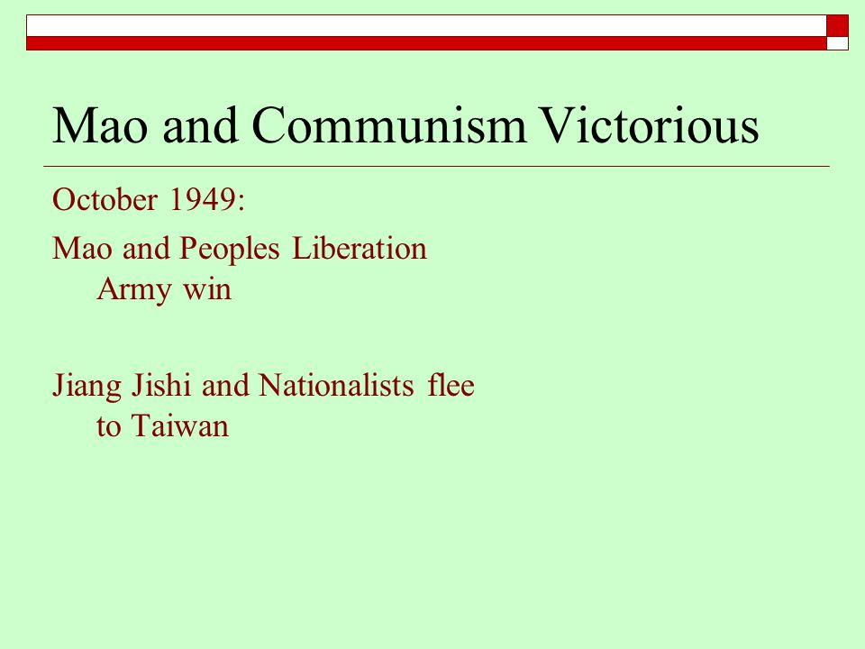 Mao and Communism Victorious October 1949: Mao and Peoples Liberation Army win Jiang Jishi and Nationalists flee to Taiwan