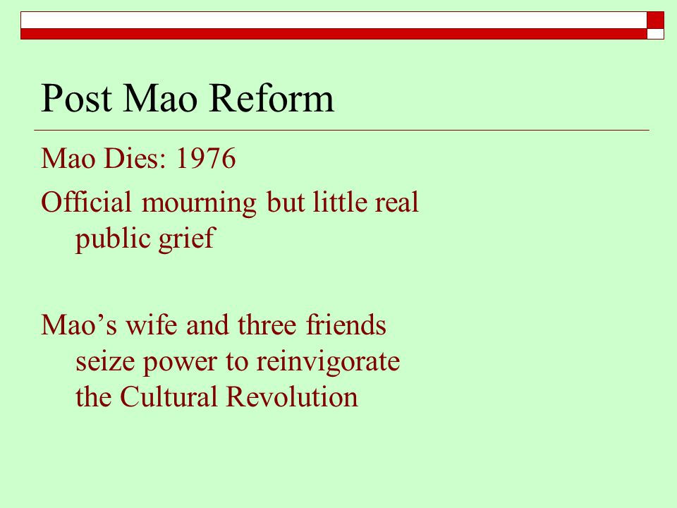 Post Mao Reform Mao Dies: 1976 Official mourning but little real public grief Mao's wife and three friends seize power to reinvigorate the Cultural Revolution