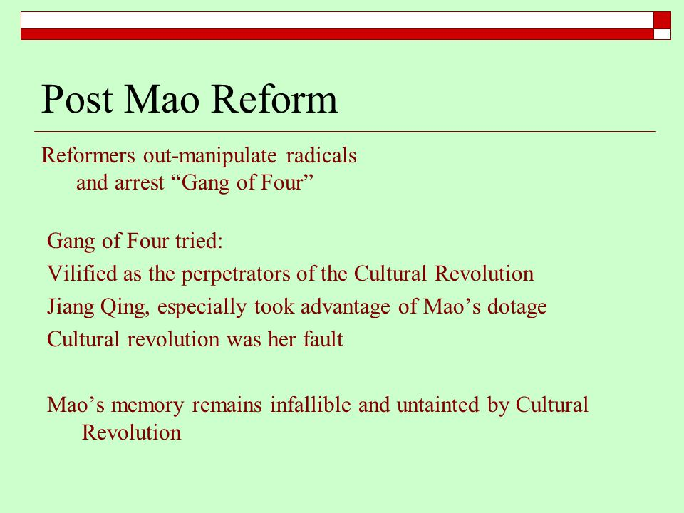 Post Mao Reform Reformers out-manipulate radicals and arrest Gang of Four Gang of Four tried: Vilified as the perpetrators of the Cultural Revolution Jiang Qing, especially took advantage of Mao's dotage Cultural revolution was her fault Mao's memory remains infallible and untainted by Cultural Revolution