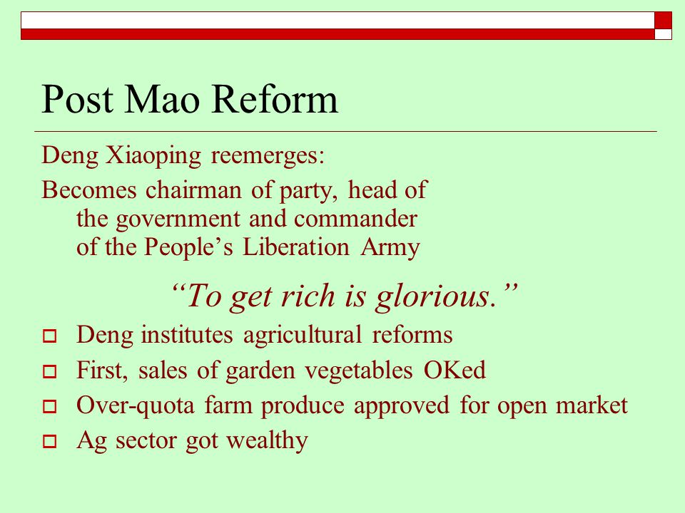 Post Mao Reform Deng Xiaoping reemerges: Becomes chairman of party, head of the government and commander of the People's Liberation Army To get rich is glorious.  Deng institutes agricultural reforms  First, sales of garden vegetables OKed  Over-quota farm produce approved for open market  Ag sector got wealthy