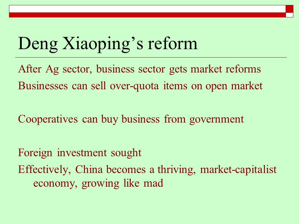 Deng Xiaoping's reform After Ag sector, business sector gets market reforms Businesses can sell over-quota items on open market Cooperatives can buy business from government Foreign investment sought Effectively, China becomes a thriving, market-capitalist economy, growing like mad