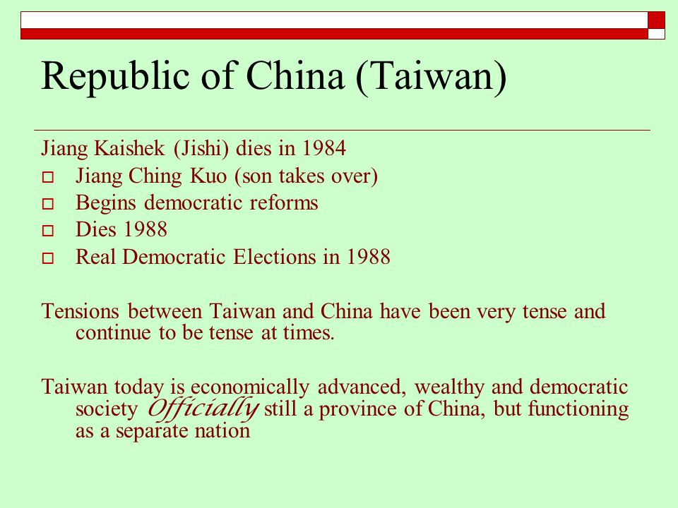 Republic of China (Taiwan) Jiang Kaishek (Jishi) dies in 1984  Jiang Ching Kuo (son takes over)  Begins democratic reforms  Dies 1988  Real Democratic Elections in 1988 Tensions between Taiwan and China have been very tense and continue to be tense at times.