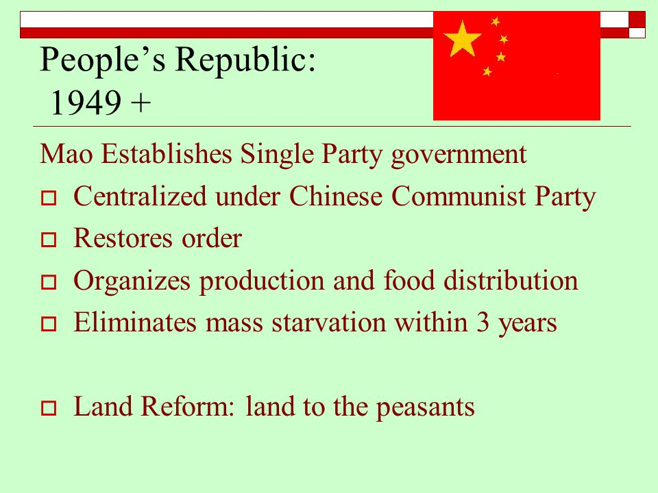 People's Republic: 1949 + Mao Establishes Single Party government  Centralized under Chinese Communist Party  Restores order  Organizes production