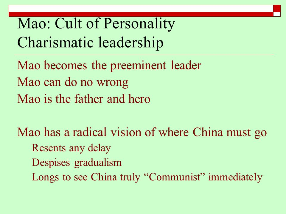Mao: Cult of Personality Charismatic leadership Mao becomes the preeminent leader Mao can do no wrong Mao is the father and hero Mao has a radical vis