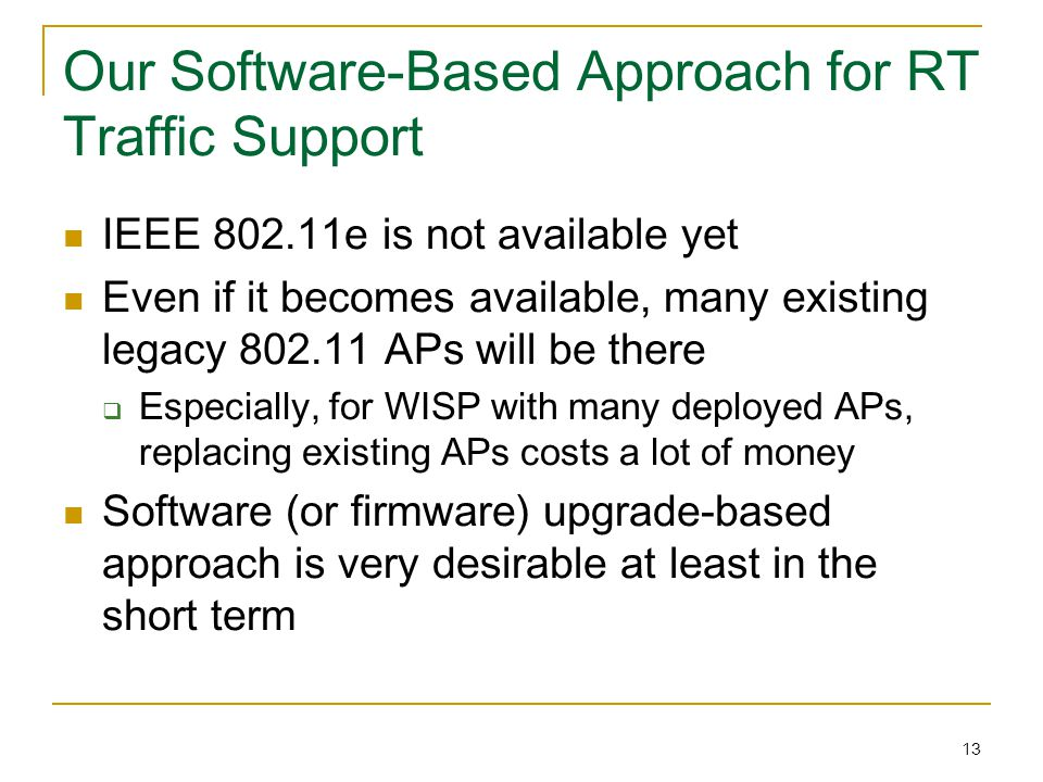 13 Our Software-Based Approach for RT Traffic Support IEEE 802.11e is not available yet Even if it becomes available, many existing legacy 802.11 APs will be there  Especially, for WISP with many deployed APs, replacing existing APs costs a lot of money Software (or firmware) upgrade-based approach is very desirable at least in the short term