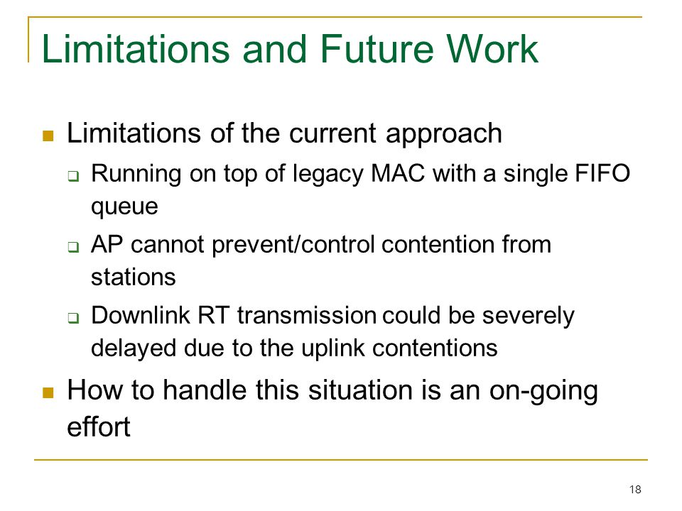 18 Limitations and Future Work Limitations of the current approach  Running on top of legacy MAC with a single FIFO queue  AP cannot prevent/control