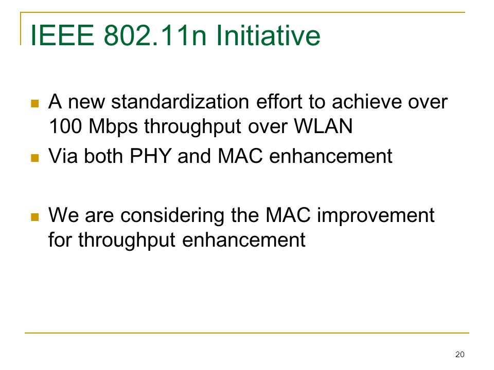 20 IEEE 802.11n Initiative A new standardization effort to achieve over 100 Mbps throughput over WLAN Via both PHY and MAC enhancement We are considering the MAC improvement for throughput enhancement